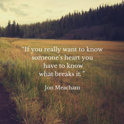 If you really want to know someones heart you have to know what breaks it