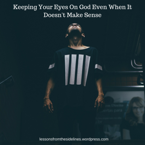 keeping your eyes on god even when it doesnt make sense