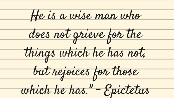 he is a wise man who does not grieve for things which he has not, but rejoices for those which he has