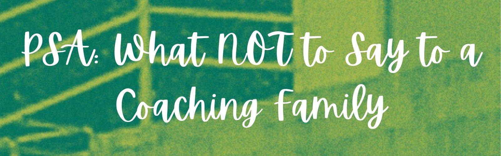 PSA: What NOT to Say to a Coaching Family