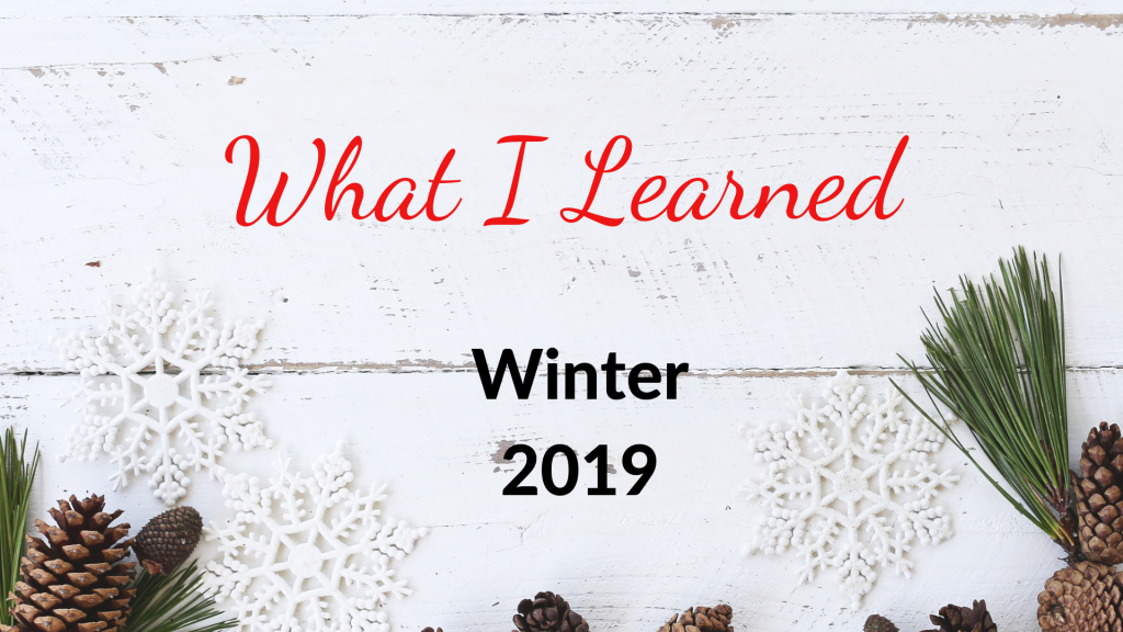 What I Learned Winter 2019
