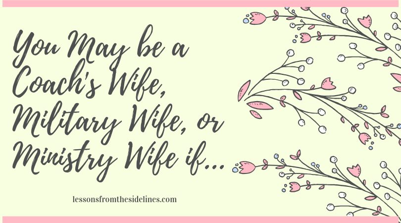 you may be a coach's wife, military wife or ministry wife if...