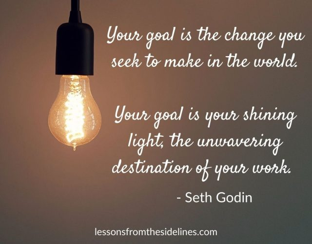Your goal is the change you seek to make in the world. Your goal is your shining light, the unwavering destination of your work. Seth Godin